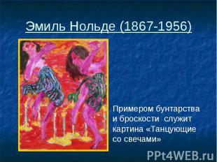 Эмиль Нольде (1867-1956) Примером бунтарства и броскости служит картина «Танцующ