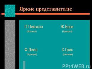 Яркие представители: П.Пикассо Ж.Брак (Испания) (Франция) Ф.Леже Х.Грис (Франция