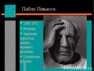 Пабло Пикассо. 1881-1973 Испания. Художник, скульптор, график, керамист, дизайне