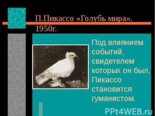 П.Пикассо «Голубь мира». 1950г. Под влиянием событий, свидетелем которых он был,