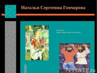 Наталья Сергеевна Гончарова 1881-1962гг. Родилась в деревне Нагаево Тульской губ