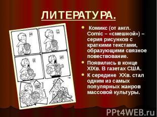 ЛИТЕРАТУРА. Комикс (от англ. Comic – «смешной») – серия рисунков с краткими текс