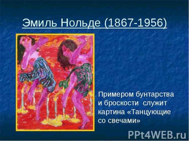 Эмиль Нольде (1867-1956) Примером бунтарства и броскости служит картина «Танцующие со свечами»