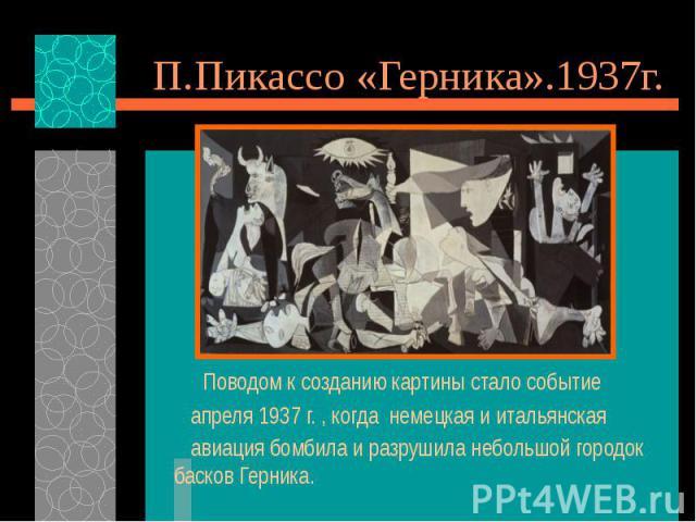 П.Пикассо «Герника».1937г. Поводом к созданию картины стало событие апреля 1937 г. , когда немецкая и итальянская авиация бомбила и разрушила небольшой городок басков Герника.