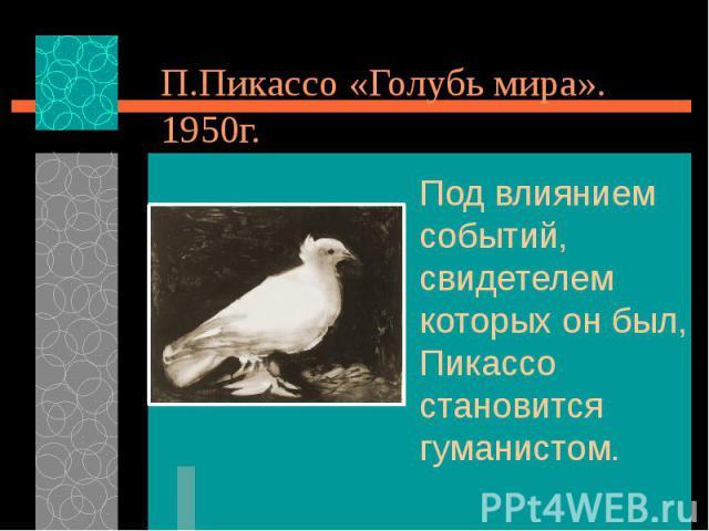 П.Пикассо «Голубь мира». 1950г. Под влиянием событий, свидетелем которых он был, Пикассо становится гуманистом.