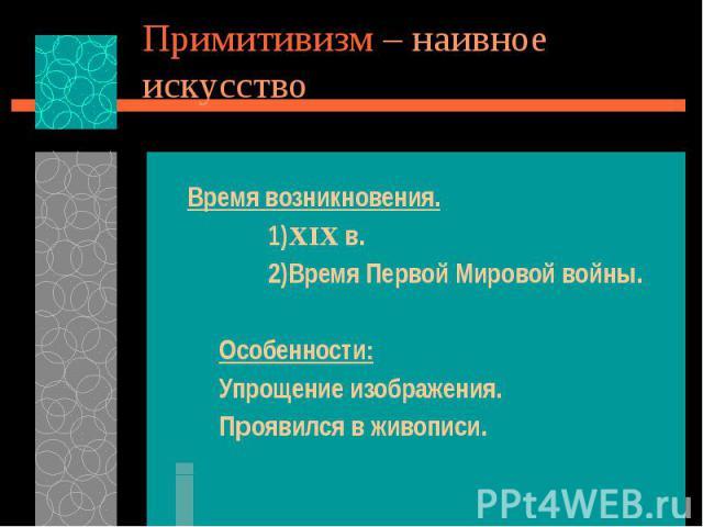 Примитивизм – наивное искусство Время возникновения. 1)XIX в. 2)Время Первой Мировой войны. Особенности: Упрощение изображения. Проявился в живописи.