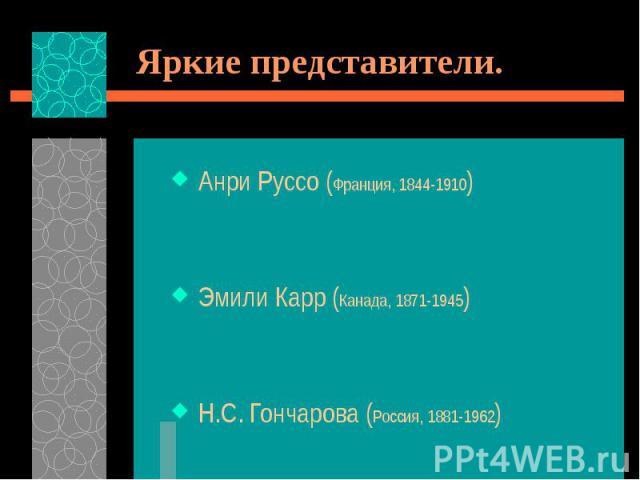 Яркие представители. Анри Руссо (Франция, 1844-1910) Эмили Карр (Канада, 1871-1945) Н.С. Гончарова (Россия, 1881-1962)