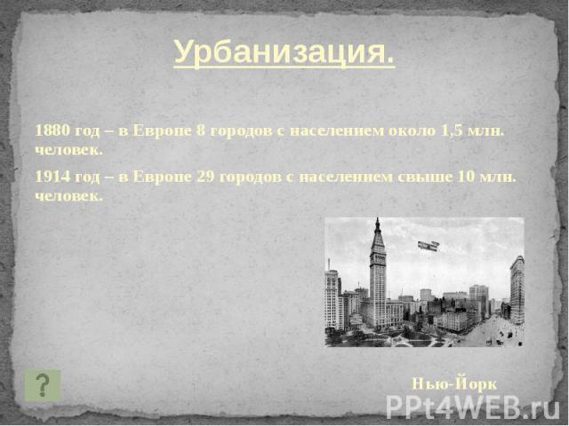 Урбанизация. Урбанизация. 1880 год – в Европе 8 городов с населением около 1,5 млн. человек. 1914 год – в Европе 29 городов с населением свыше 10 млн. человек. Нью-Йорк