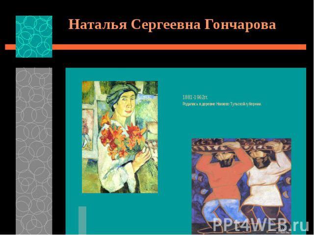 Наталья Сергеевна Гончарова 1881-1962гг. Родилась в деревне Нагаево Тульской губернии.