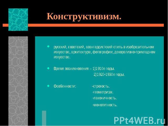 Конструктивизм. русский, советский, авангардистский стиль в изобразительном искусстве, архитектуре, фотографии, декоративно-прикладном искусстве. Время возникновения – 1)1910е годы. 2)1920-1930е годы. Особенности: -строгость. -геометризм. -лаконично…