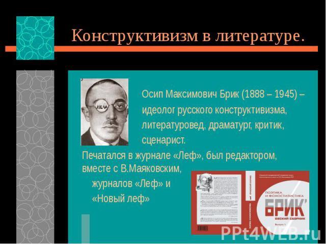 Конструктивизм в литературе. Осип Максимович Брик (1888 – 1945) – идеолог русского конструктивизма, литературовед, драматург, критик, сценарист. Печатался в журнале «Леф», был редактором, вместе с В.Маяковским, журналов «Леф» и «Новый леф»