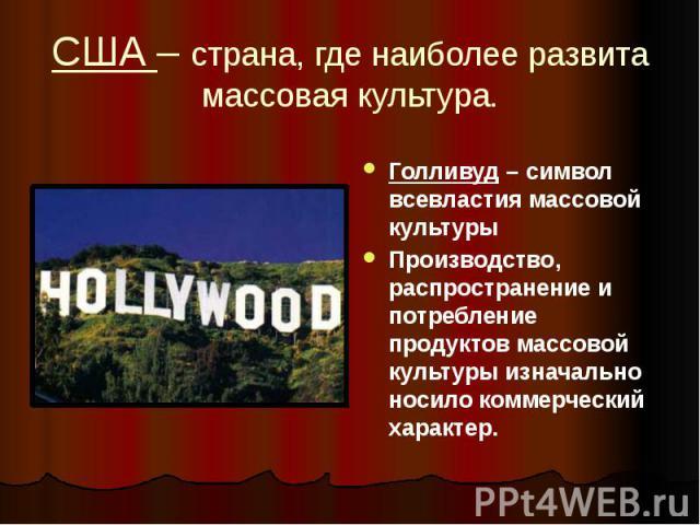 США – страна, где наиболее развита массовая культура. Голливуд – символ всевластия массовой культуры Производство, распространение и потребление продуктов массовой культуры изначально носило коммерческий характер.