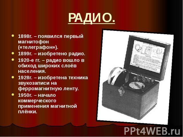 РАДИО. 1898г. – появился первый магнитофон («телеграфон»). 1899г. – изобретено радио. 1920-е гг. – радио вошло в обиход широких слоёв населения. 1928г. – изобретена техника звукозаписи на ферромагнитную ленту. 1950г. – начало коммерческого применени…