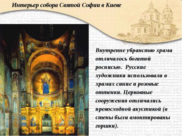 Внутренне убранство храма Внутренне убранство храма отличалось богатой росписью. Русские художники использовали в храмах синие и розовые оттенки. Церковные сооружения отличались превосходной акустикой (в стены были вмонтированы горшки).