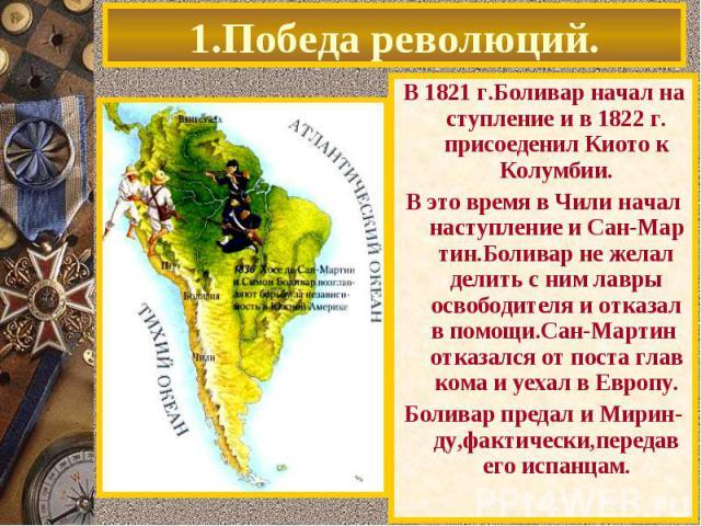 В 1821 г.Боливар начал на ступление и в 1822 г. присоеденил Киото к Колумбии. В 1821 г.Боливар начал на ступление и в 1822 г. присоеденил Киото к Колумбии. В это время в Чили начал наступление и Сан-Мар тин.Боливар не желал делить с ним лавры освобо…