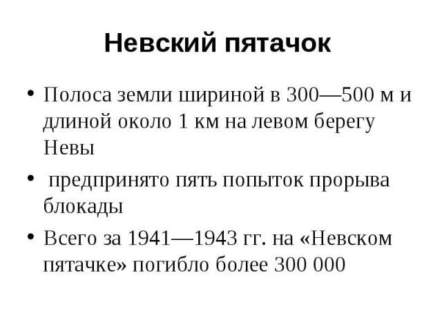Полоса земли шириной в 300—500 м и длиной около 1 км на левом берегу Невы Полоса земли шириной в 300—500 м и длиной около 1 км на левом берегу Невы предпринято пять попыток прорыва блокады Всего за 1941—1943 гг. на «Невском пятачке» погибло более 300 000
