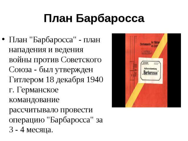 """План """"Барбаросса"""" - план нападения и ведения войны против Советского Союза - был утвержден Гитлером 18 декабря 1940 г. Германское командование рассчитывало провести операцию """"Барбаросса"""" за 3 - 4 месяца. План """"Барбаросса&quo…"""