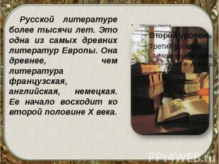 Русской литературе более тысячи лет. Это одна из самых древних литератур Европы.