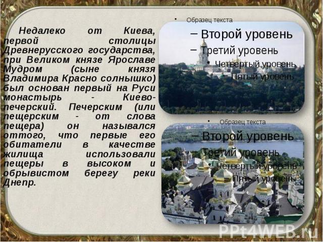 Недалеко от Киева, первой столицы Древнерусского государства, при Великом князе Ярославе Мудром (сыне князя Владимира Красно солнышко) был основан первый на Руси монастырь - Киево-печерский. Печерским (или пещерским - от слова пещера) он назывался о…