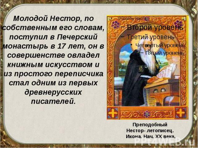 Молодой Нестор, по собственным его словам, поступил в Печерский монастырь в 17 лет, он в совершенстве овладел книжным искусством и из простого переписчика стал одним из первых древнерусских писателей. Молодой Нестор, по собственным его словам, посту…