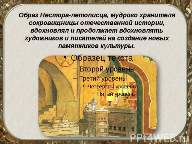 Образ Нестора-летописца, мудрого хранителя сокровищницы отечественной истории, вдохновлял и продолжает вдохновлять художников и писателей на создание новых памятников культуры.