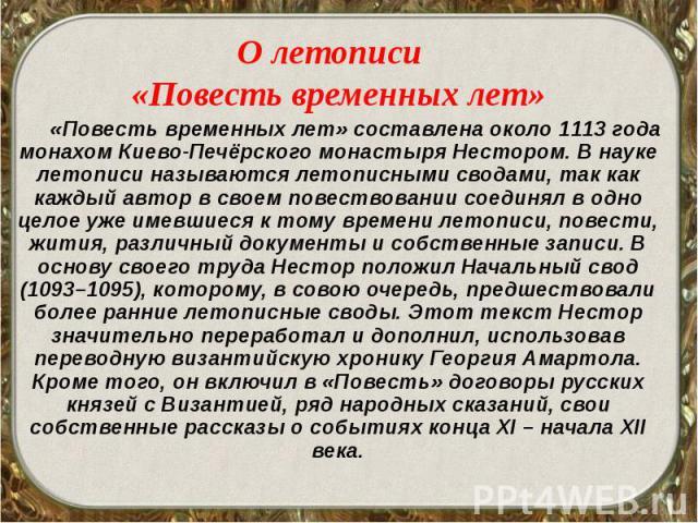 О летописи О летописи «Повесть временных лет» «Повесть временных лет» составлена около 1113 года монахом Киево-Печёрского монастыря Нестором. В науке летописи называются летописными сводами, так как каждый автор в своем повествовании соединял в одно…