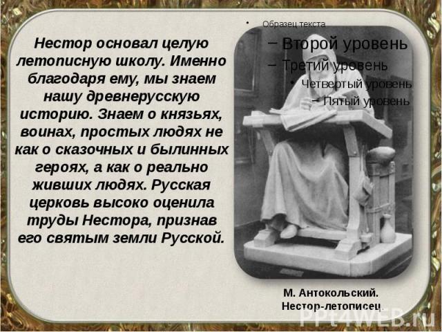 Нестор основал целую летописную школу. Именно благодаря ему, мы знаем нашу древнерусскую историю. Знаем о князьях, воинах, простых людях не как о сказочных и былинных героях, а как о реально живших людях. Русская церковь высоко оценила труды Нестора…