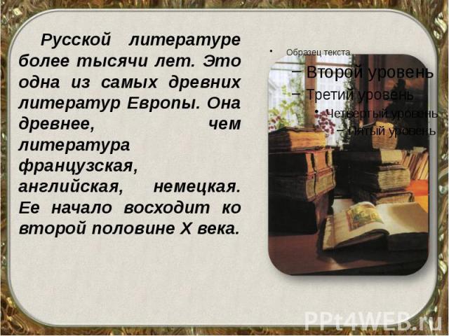 Русской литературе более тысячи лет. Это одна из самых древних литератур Европы. Она древнее, чем литература французская, английская, немецкая. Ее начало восходит ко второй половине Х века. Русской литературе более тысячи лет. Это одна из самых древ…