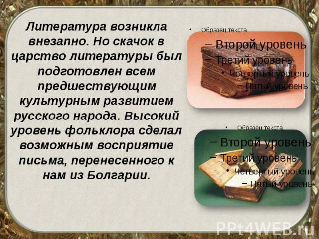 Литература возникла внезапно. Но скачок в царство литературы был подготовлен всем предшествующим культурным развитием русского народа. Высокий уровень фольклора сделал возможным восприятие письма, перенесенного к нам из Болгарии. Литература возникла…
