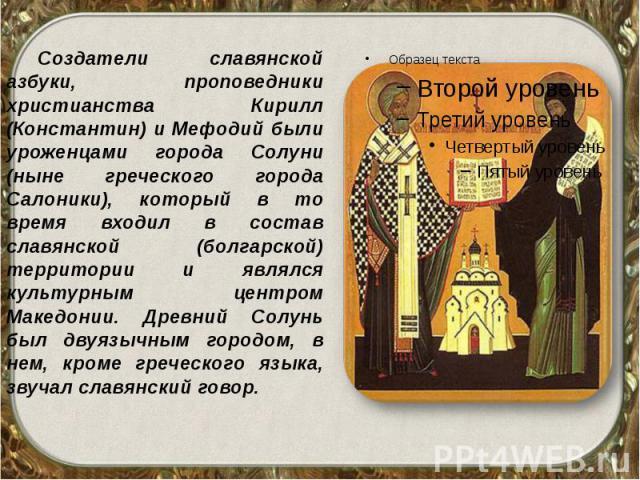 Создатели славянской азбуки, проповедники христианства Кирилл (Константин) и Мефодий были уроженцами города Солуни (ныне греческого города Салоники), который в то время входил в состав славянской (болгарской) территории и являлся культурным центром …