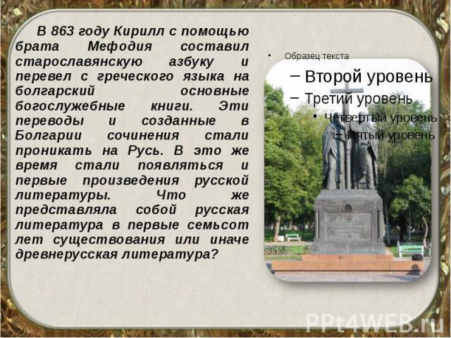 В 863 году Кирилл с помощью брата Мефодия составил старославянскую азбуку и перевел с греческого языка на болгарский основные богослужебные книги. Эти переводы и созданные в Болгарии сочинения стали проникать на Русь. В это же время стали появляться…