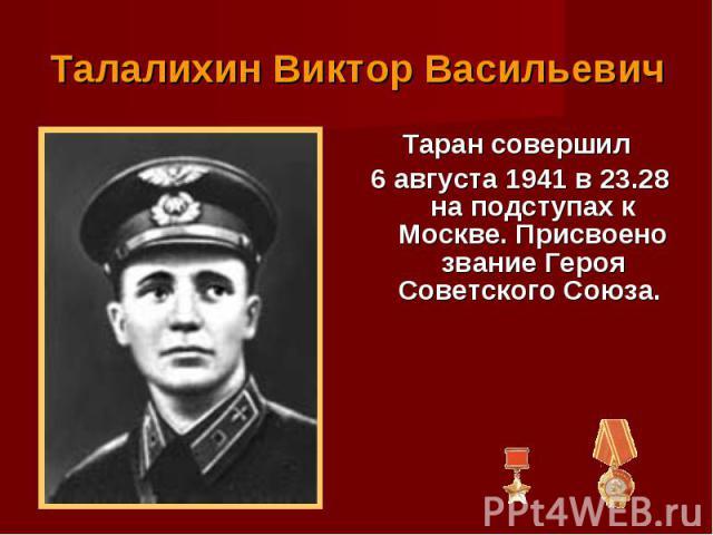 Таран совершил Таран совершил 6 августа 1941 в 23.28 на подступах к Москве. Присвоено звание Героя Советского Союза.