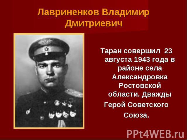Таран совершил 23 августа 1943 года в районе села Александровка Ростовской области. Дважды Таран совершил 23 августа 1943 года в районе села Александровка Ростовской области. Дважды Герой Советского Союза.