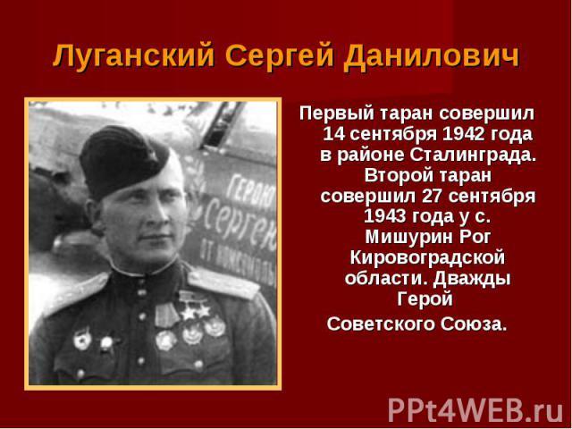 Первый таран совершил 14 сентября 1942 года в районе Сталинграда. Второй таран совершил 27 сентября 1943 года у с. Мишурин Рог Кировоградской области. Дважды Герой Первый таран совершил 14 сентября 1942 года в районе Сталинграда. Второй таран соверш…