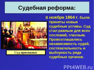 В ноябре 1864 г. были приняты новые судебные уставы. Суд стал равным для всех со