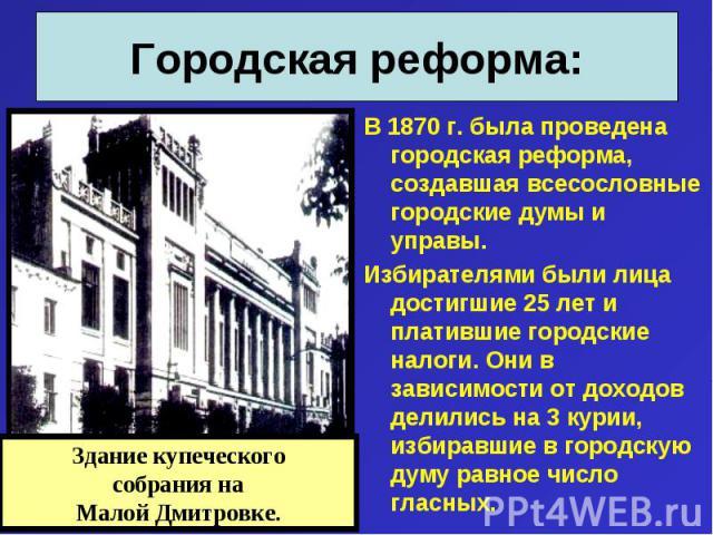 В 1870 г. была проведена городская реформа, создавшая всесословные городские думы и управы. В 1870 г. была проведена городская реформа, создавшая всесословные городские думы и управы. Избирателями были лица достигшие 25 лет и платившие городские нал…