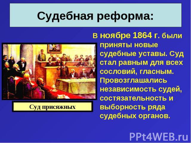 В ноябре 1864 г. были приняты новые судебные уставы. Суд стал равным для всех сословий, гласным. Провозглашались независимость судей, состязательность и выборность ряда судебных органов. В ноябре 1864 г. были приняты новые судебные уставы. Суд стал …