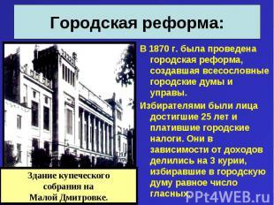 В 1870 г. была проведена городская реформа, создавшая всесословные городские дум