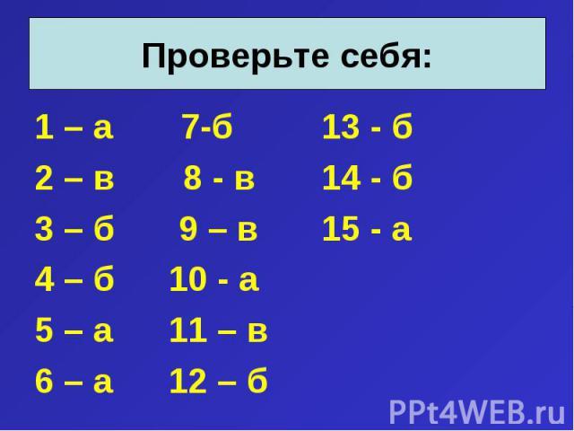 1 – а 7-б 13 - б 1 – а 7-б 13 - б 2 – в 8 - в 14 - б 3 – б 9 – в 15 - а 4 – б 10 - а 5 – а 11 – в 6 – а 12 – б