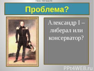 Проблема? Александр I – либерал или консерватор?