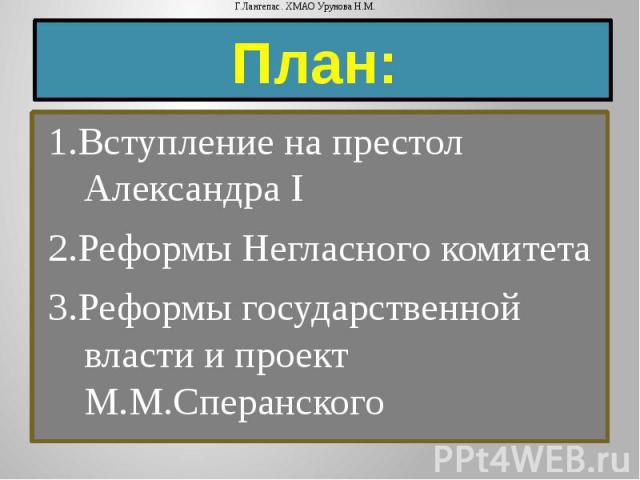 План: 1.Вступление на престол Александра I 2.Реформы Негласного комитета 3.Реформы государственной власти и проект М.М.Сперанского