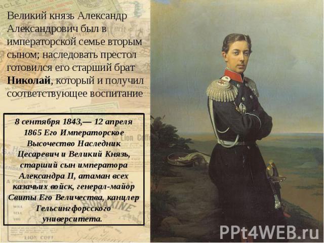 Великий князь Александр Александрович был в императорской семье вторым сыном; наследовать престол готовился его старший брат Николай, который и получил соответствующее воспитание Великий князь Александр Александрович был в императорской семье вторым…