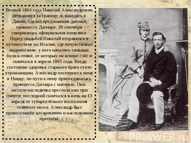 Весной 1864 года Николай Александрович отправился за границу и, находясь в Дании, сделал предложение датской принцессе Дагмаре; 20 сентября совершилась официальная помолвка. Перед свадьбой Николай отправился в путешествие по Италии, где почувствовал…