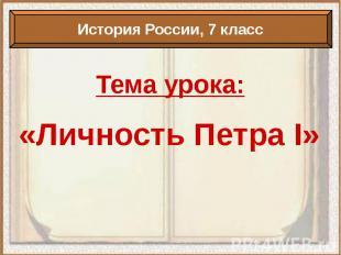 Тема урока: «Личность Петра I»