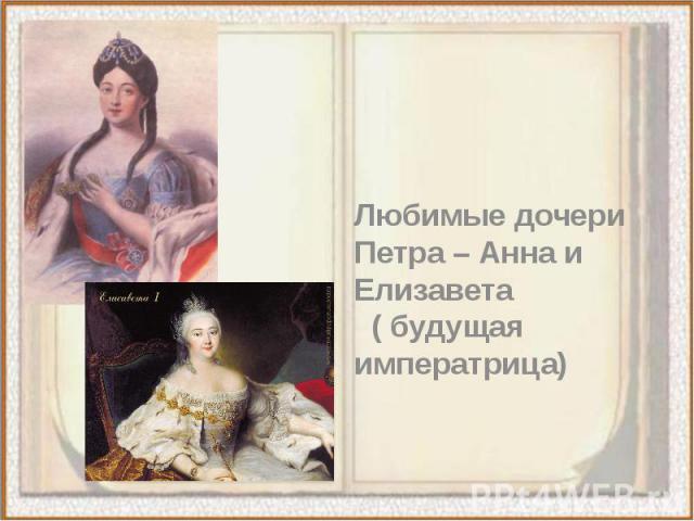Любимые дочери Петра – Анна и Елизавета ( будущая императрица)