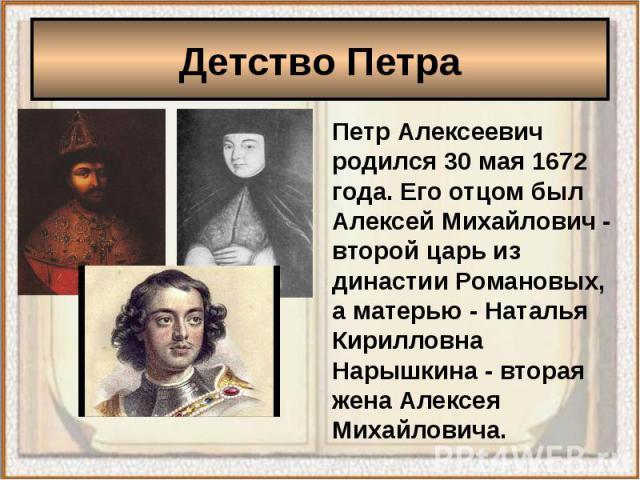 Детство Петра Петр Алексеевич родился 30 мая 1672 года. Его отцом был Алексей Михайлович - второй царь из династии Романовых, а матерью - Наталья Кирилловна Нарышкина - вторая жена Алексея Михайловича.