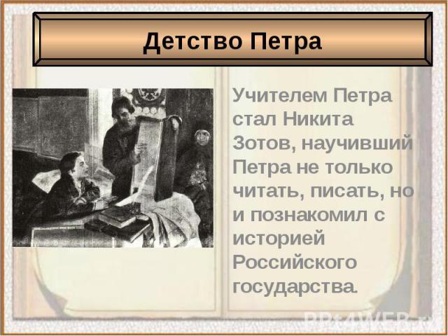 Учителем Петра стал Никита Зотов, научивший Петра не только читать, писать, но и познакомил с историей Российского государства. Учителем Петра стал Никита Зотов, научивший Петра не только читать, писать, но и познакомил с историей Российского государства.