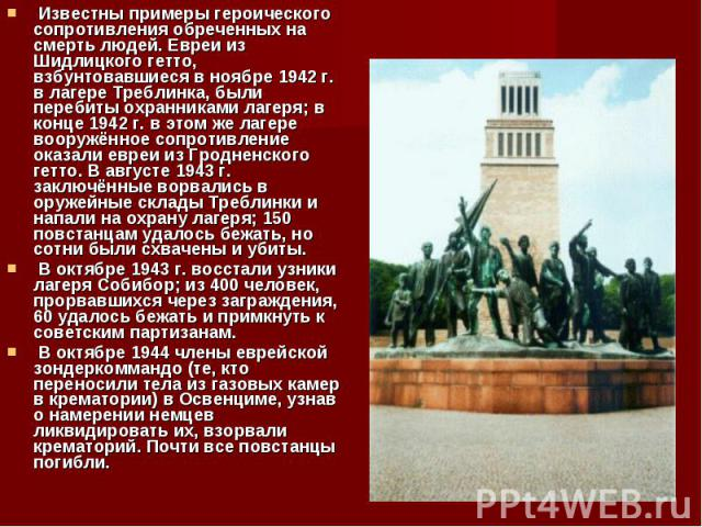 Известны примеры героического сопротивления обреченных на смерть людей. Евреи из Шидлицкого гетто, взбунтовавшиеся в ноябре 1942г. в лагере Треблинка, были перебиты охранниками лагеря; в конце 1942г. в этом же лагере вооружённое сопротив…