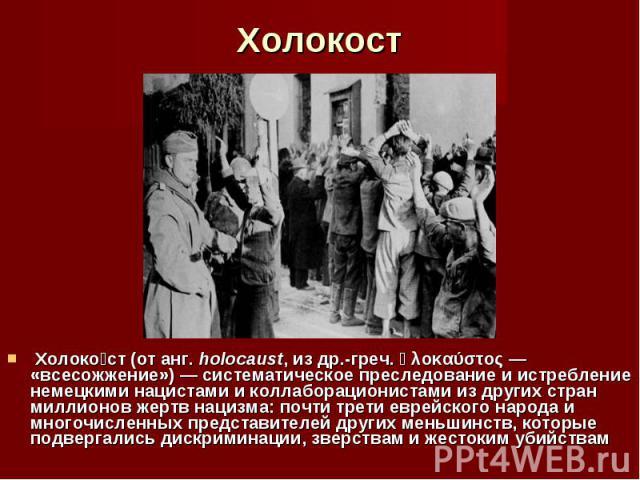 Холоко ст (от анг. holocaust, из др.-греч. ὁλοκαύστος— «всесожжение»)— систематическое преследование и истребление немецкими нацистами и коллаборационистами из других стран миллионов жертв нацизма: почти трети еврейского народа и многочи…