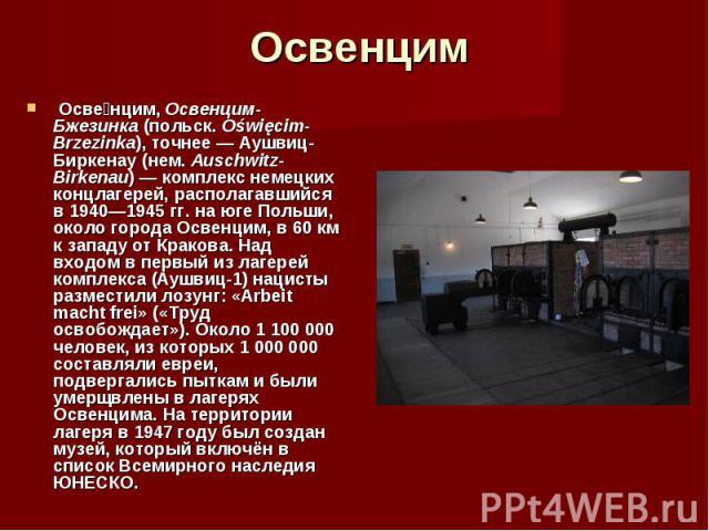 Осве нцим, Освенцим-Бжезинка (польск. Oświęcim-Brzezinka), точнее— Аушвиц-Биркенау (нем. Auschwitz-Birkenau)— комплекс немецких концлагерей, располагавшийся в 1940—1945гг. на юге Польши, около города Освенцим, в 60км к западу…